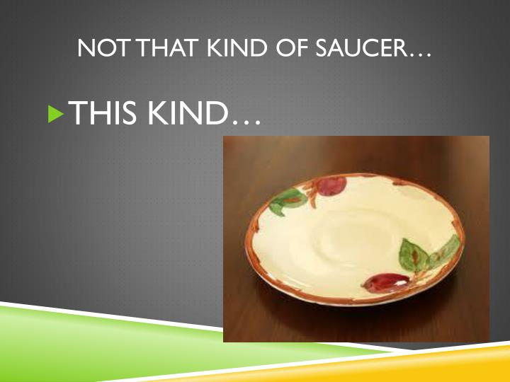 NOT THAT KIND OF SAUCER…