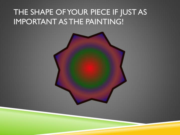 THE SHAPE OF YOUR PIECE IF JUST AS IMPORTANT AS THE PAINTING!