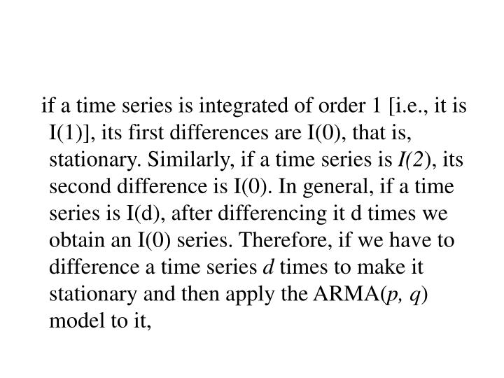 if a time series is integrated of order 1 [i.e., it is I(1)], its first differences are I(0), that is, stationary. Similarly, if a time series is
