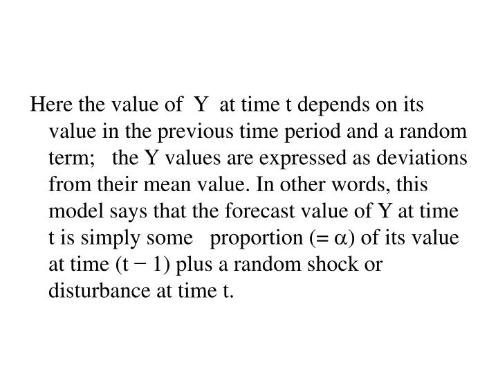 Here the value of  Y  at time t depends on its value in the previous time period and a random term;   the Y values are expressed as deviations from their mean value. In other words, this model says that the forecast value of Y at time t is simply some   proportion (=