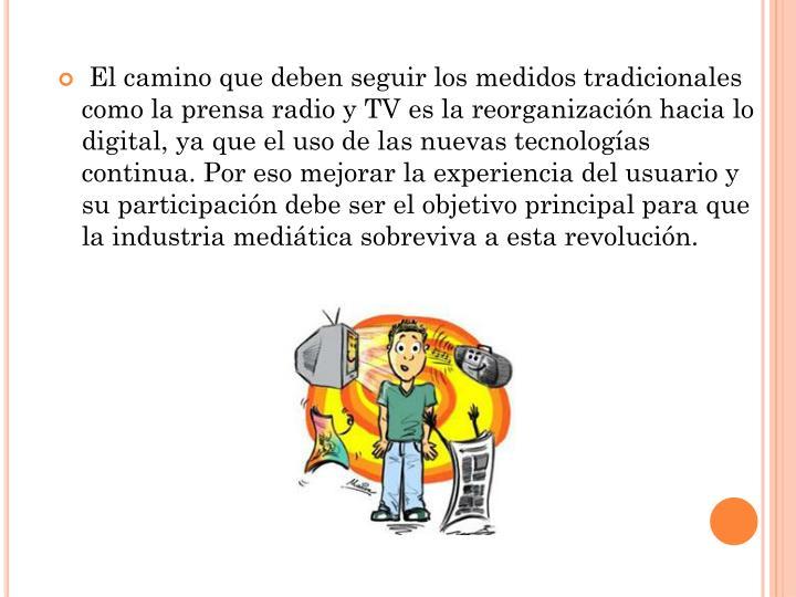 El camino que deben seguir los medidos tradicionales como la prensa radio y TV es la reorganización hacia lo digital, ya que el