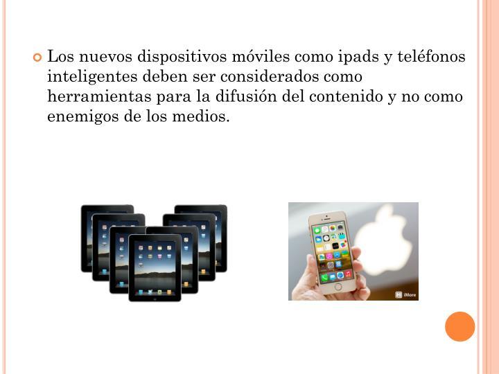 Los nuevos dispositivos móviles como ipads y teléfonos inteligentes deben ser considerados como herramientas para la difusión del contenido y no como enemigos de los medios.
