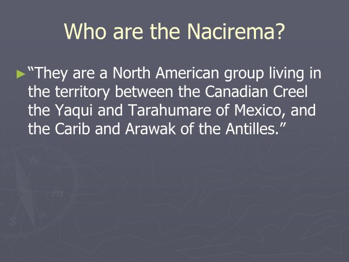 body ritual among the nacirema 2 essay 'body ritual among the nacirema' is an article by horace miner in this article, miner describes the way a particular tribe behaves he talks of how the tribe performs strange rituals to very extreme levels.