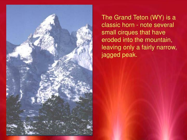 The Grand Teton (WY) is a classic horn - note several small cirques that have eroded into the mountain, leaving only a fairly narrow, jagged peak.