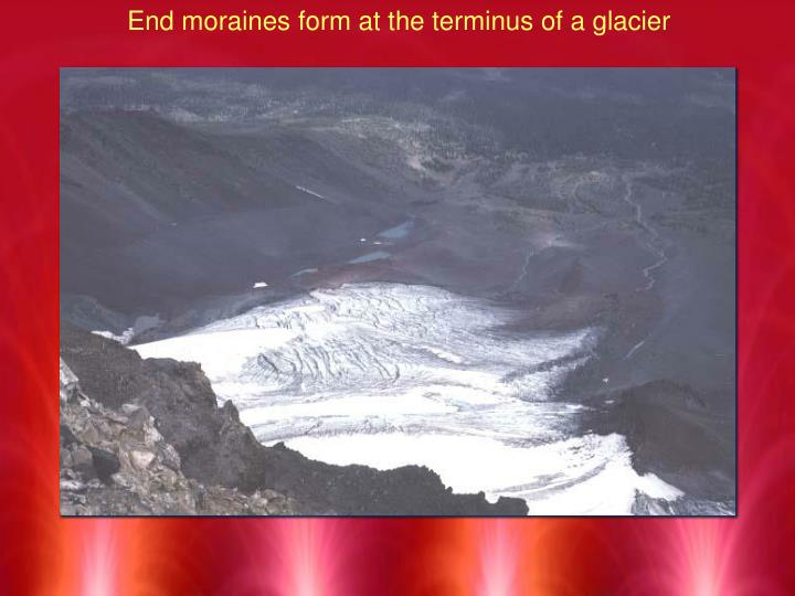 End moraines form at the terminus of a glacier