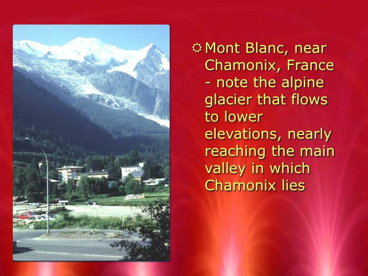 Mont Blanc, near Chamonix, France - note the alpine glacier that flows to lower elevations, nearly reaching the main valley in which Chamonix lies