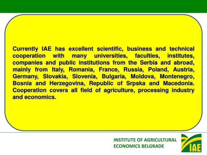 Currently IAE has excellent scientific, business and technical cooperation with many universities, faculties, institutes, companies and public institutions from the Serbia and abroad, mainly from Italy, Romania, France, Russia, Poland, Austria, Germany, Slovakia, Slovenia, Bulgaria, Moldova, Montenegro, Bosnia and Herzegovina, Republic of