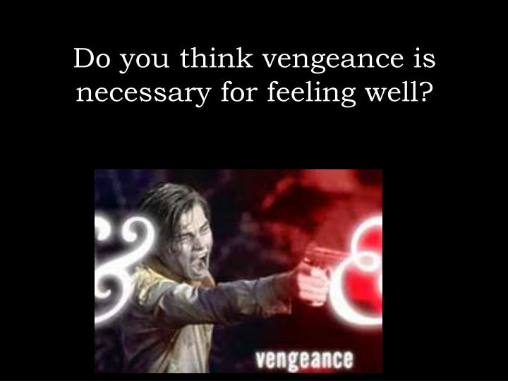 Do you think vengeance is necessary for feeling well?