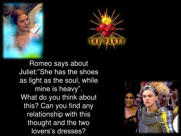 "Romeo says about Juliet:""She has the shoes as light as the soul, while mine is heavy""."