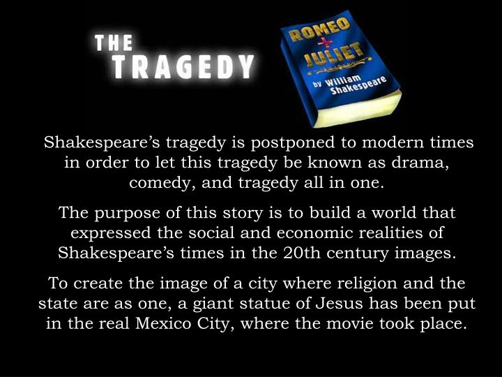 Shakespeare's tragedy is postponed to modern times in order to let this tragedy be known as drama, comedy, and tragedy all in one.