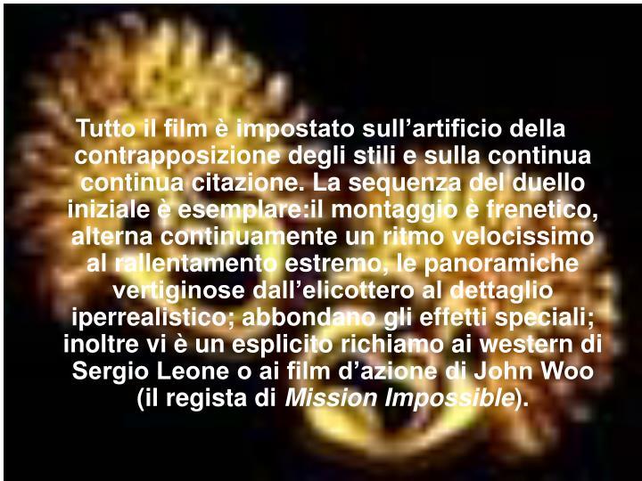 Tutto il film è impostato sull'artificio della contrapposizione degli stili e sulla continua continua citazione. La sequenza del duello iniziale è esemplare:il montaggio è frenetico, alterna continuamente un ritmo velocissimo al rallentamento estremo, le panoramiche vertiginose dall'elicottero al dettaglio iperrealistico; abbondano gli effetti speciali; inoltre vi è un esplicito richiamo ai western di Sergio Leone o ai film d'azione di John Woo (il regista di