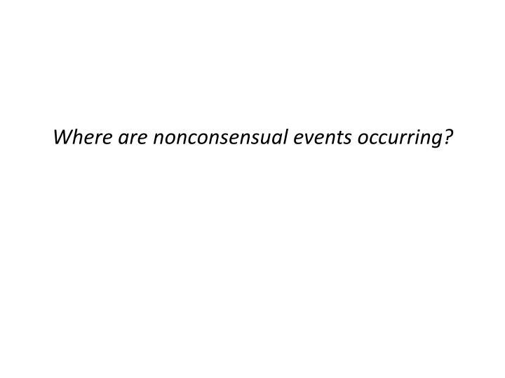 Where are nonconsensual events occurring?