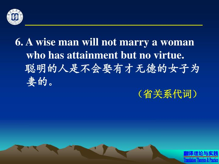 6. A wise man will not marry a woman who has attainment but no virtue.