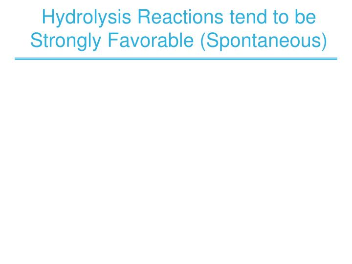 Hydrolysis Reactions tend to be Strongly Favorable (Spontaneous)