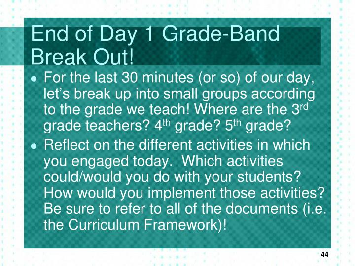 End of Day 1 Grade-Band Break Out!