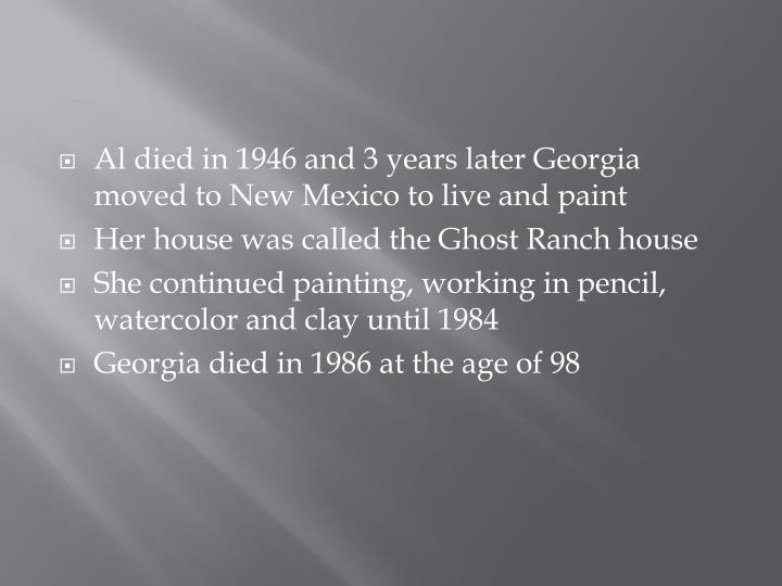 Al died in 1946 and 3 years later Georgia moved to New Mexico to live and paint