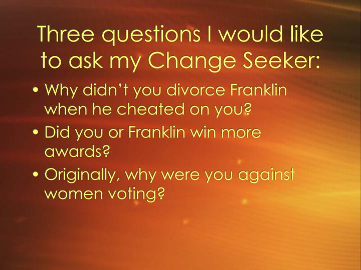 Three questions I would like to ask my Change Seeker: