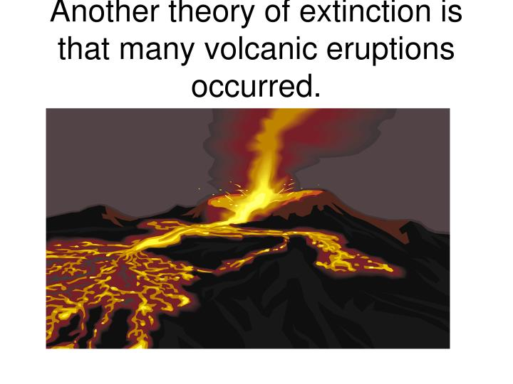 Another theory of extinction is that many volcanic eruptions occurred.