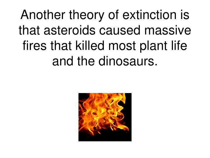 Another theory of extinction is that asteroids caused massive fires that killed most plant life and the dinosaurs.
