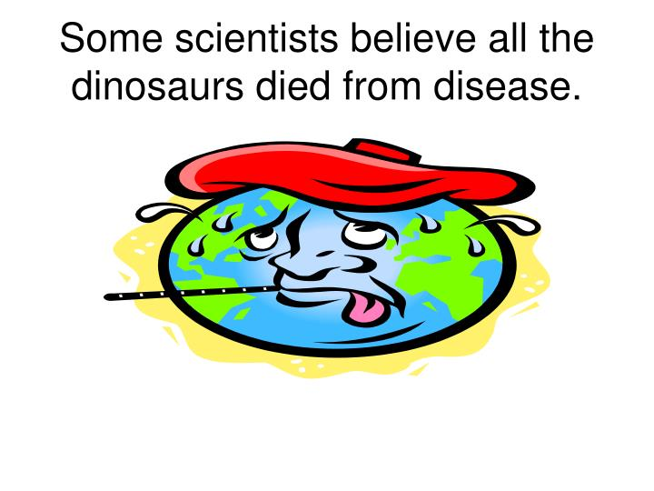 Some scientists believe all the dinosaurs died from disease.