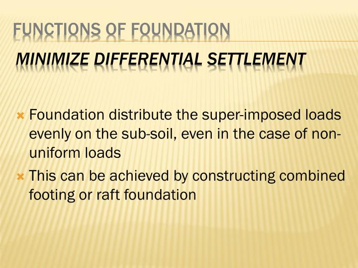 Foundation distribute the super-imposed loads evenly on the sub-soil, even in the case of non-uniform loads