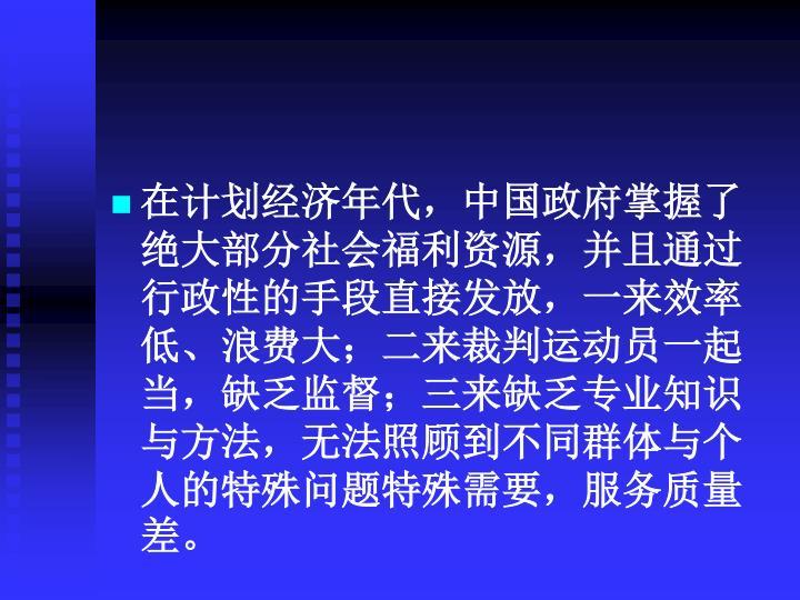在计划经济年代,中国政府掌握了绝大部分社会福利资源,并且通过行政性的手段直接发放,一来效率低、浪费大;二来裁判运动员一起当,缺乏监督;三来缺乏专业知识与方法,无法照顾到不同群体与个人的特殊问题特殊需要,服务质量差。