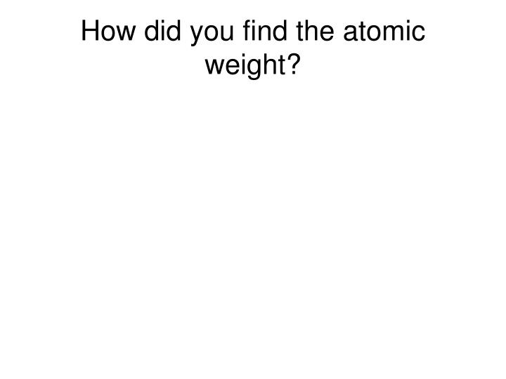 How did you find the atomic weight?