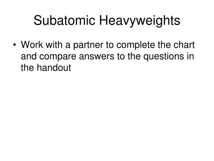 Subatomic Heavyweights
