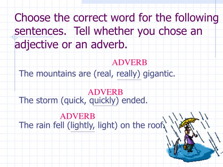 Choose the correct word for the following sentences.  Tell whether you chose an adjective or an adverb.
