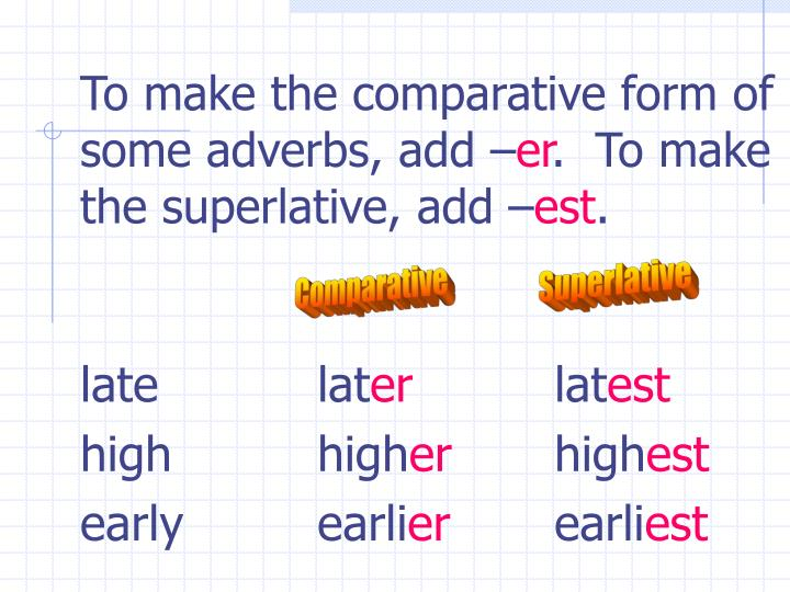 To make the comparative form of some adverbs, add –