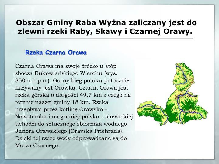 Obszar Gminy Raba Wyżna zaliczany jest do zlewni rzeki Raby, Skawy i Czarnej Orawy.