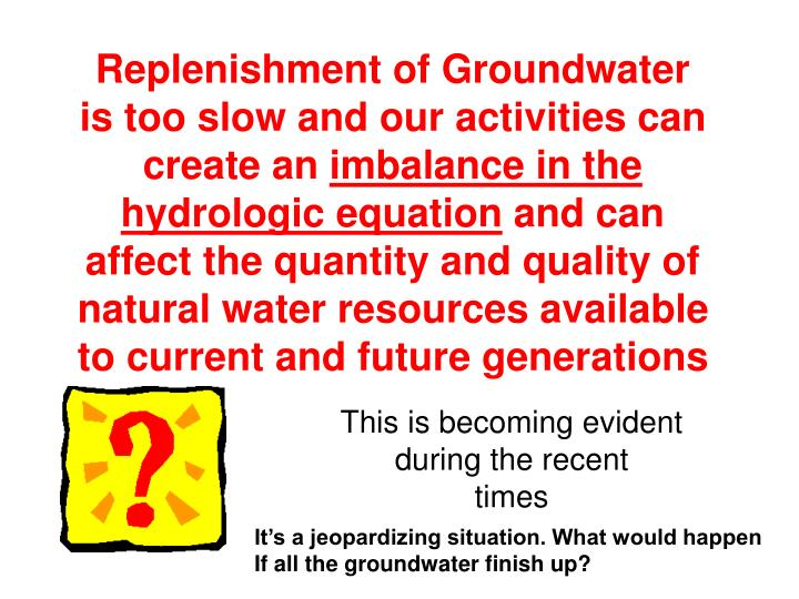 Replenishment of Groundwater is too slow and our activities can create an
