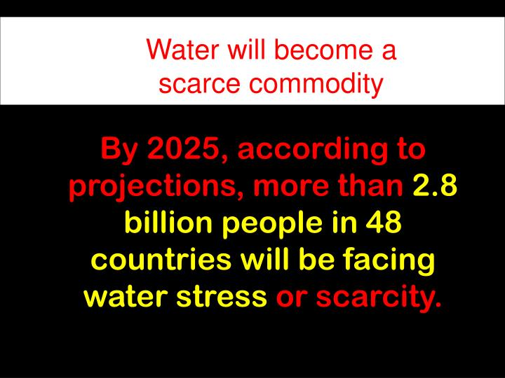 Water will become a scarce commodity