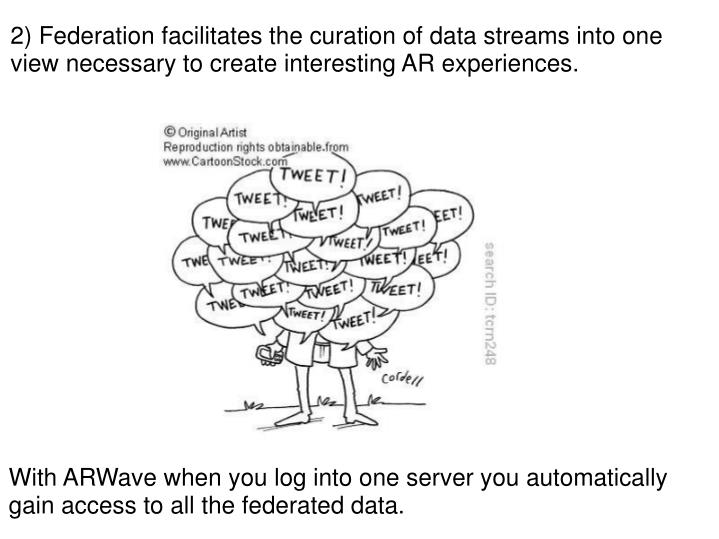 2) Federation facilitates the curation of data streams into one view necessary to create interesting AR experiences.
