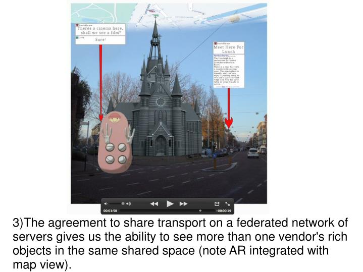 3)The agreement to share transport on a federated network of servers gives us the ability to see more than one vendor's rich objects in the same shared space (note AR integrated with map view).