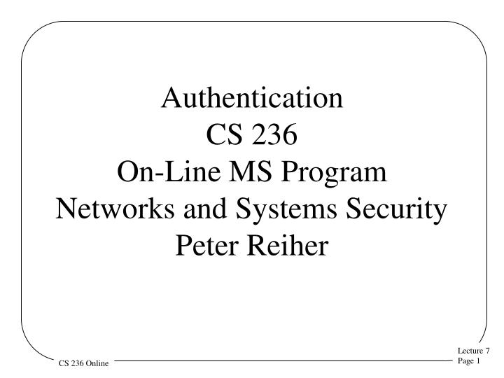 Authentication cs 236 on line ms program networks and systems security peter reiher