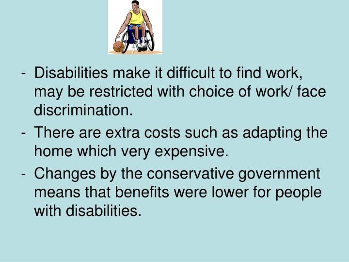 Disabilities make it difficult to find work, may be restricted with choice of work/ face discrimination.