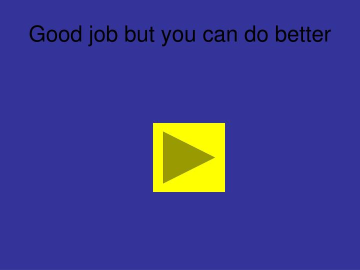 Good job but you can do better