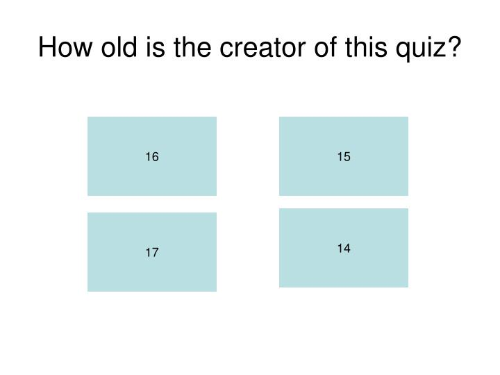 How old is the creator of this quiz?