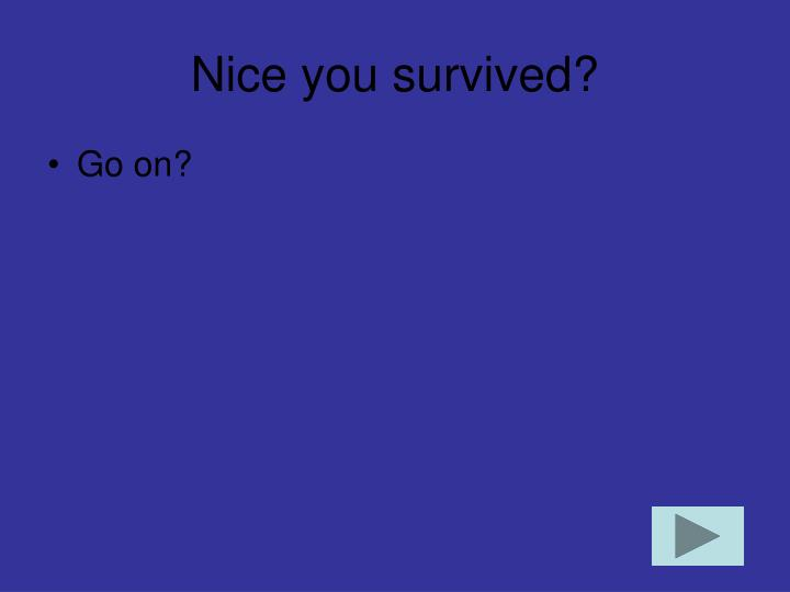 Nice you survived?