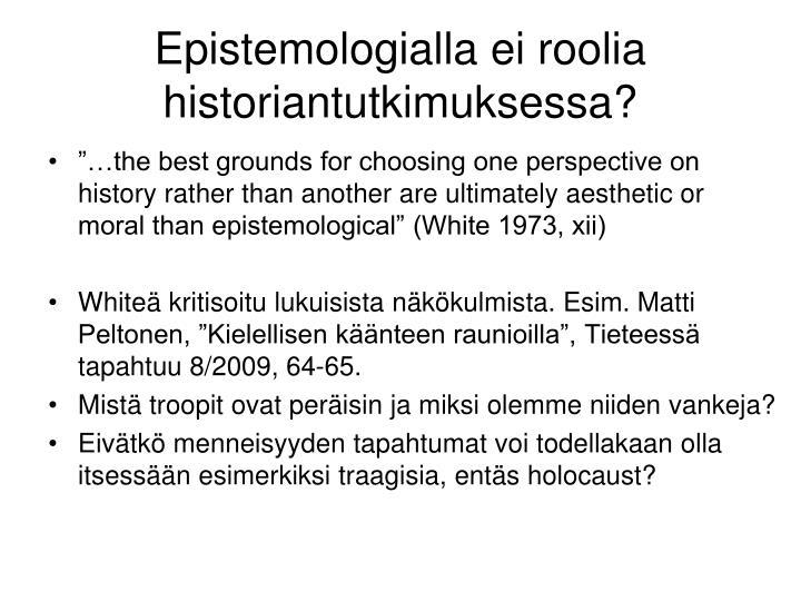 Epistemologialla ei roolia historiantutkimuksessa?