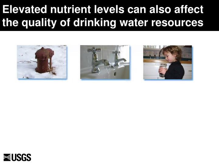 Elevated nutrient levels can also affect the quality of drinking water resources