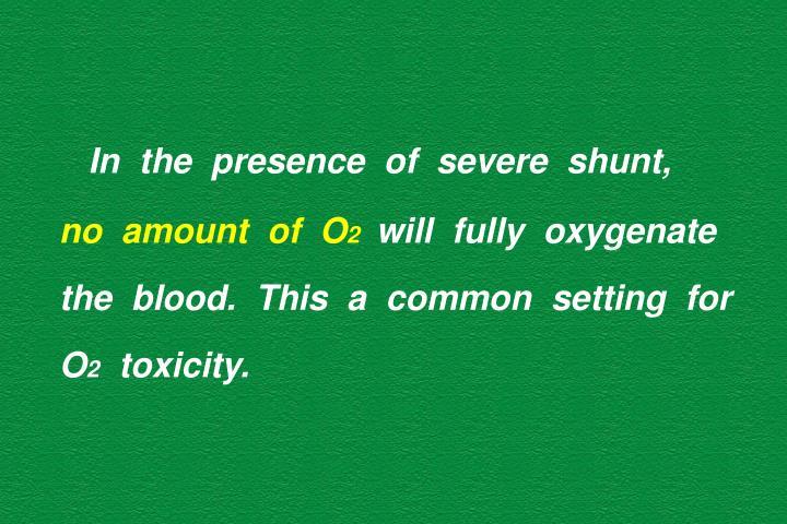 In  the  presence  of  severe  shunt,