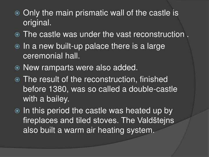 Only the main prismatic wall of the castle is original.