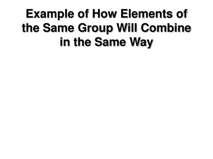 Example of How Elements of the Same Group Will Combine in the Same Way