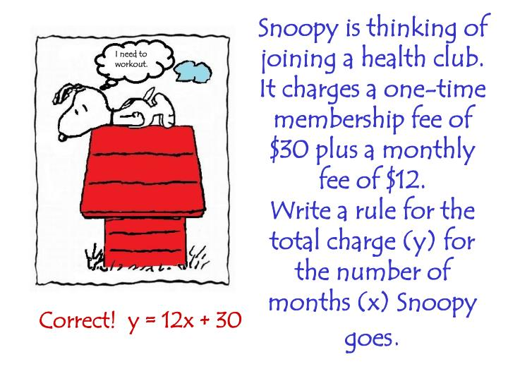 Snoopy is thinking of joining a health club. It charges a one-time membership fee of $30 plus a monthly fee of $12.