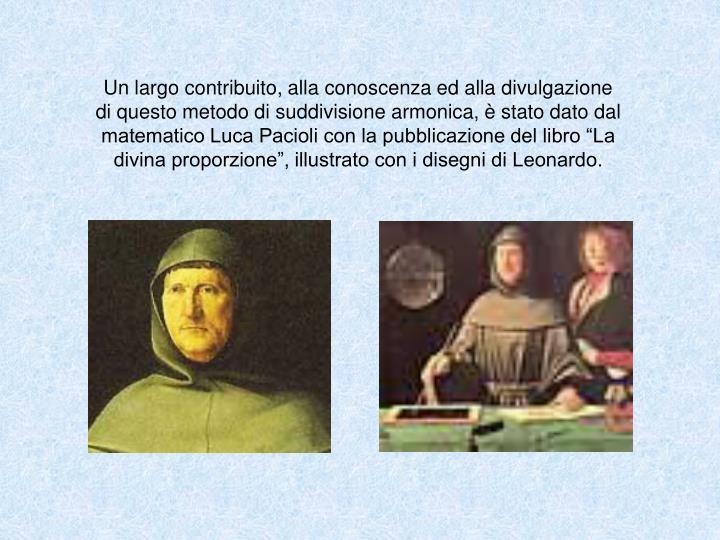 """Un largo contribuito, alla conoscenza ed alla divulgazione di questo metodo di suddivisione armonica, è stato dato dal matematico Luca Pacioli con la pubblicazione del libro """"La divina proporzione"""", illustrato con i disegni di Leonardo."""