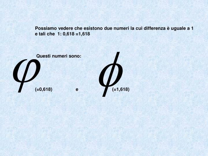 Possiamo vedere che esistono due numeri la cui differenza è uguale a 1 e tali che  1: 0,618 =1,618