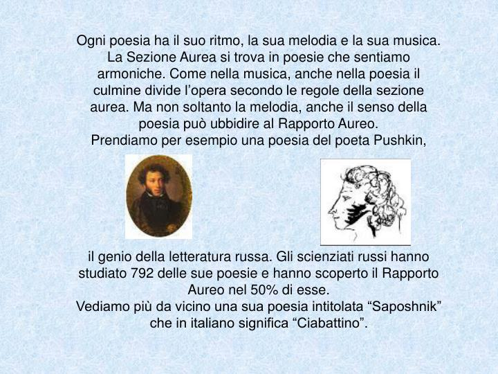 Ogni poesia ha il suo ritmo, la sua melodia e la sua musica. La Sezione Aurea si trova in poesie che sentiamo armoniche. Come nella musica, anche nella poesia il culmine divide l'opera secondo le regole della sezione aurea. Ma non soltanto la melodia, anche il senso della poesia può ubbidire al Rapporto Aureo.