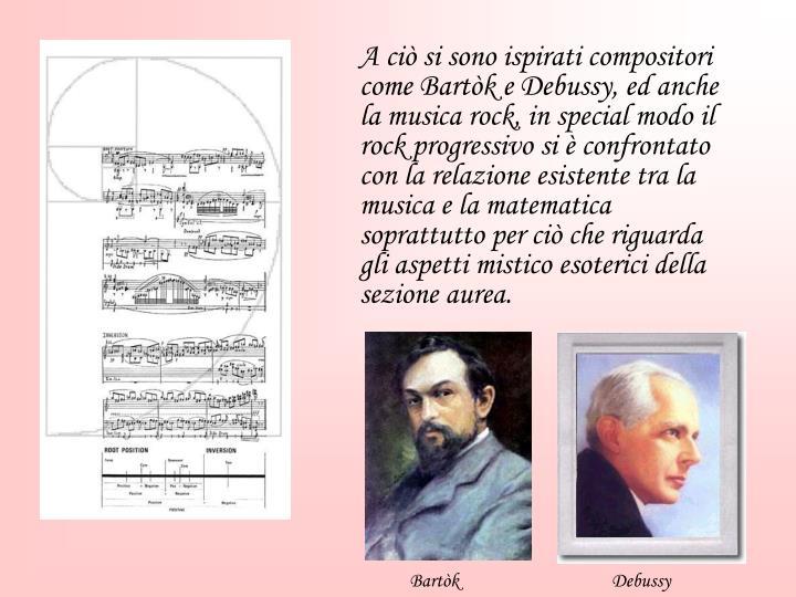 A ciò si sono ispirati compositori come Bartòk e Debussy, ed anche la musica rock, in special modo il rock progressivo si è confrontato con la relazione esistente tra la musica e la matematica soprattutto per ciò che riguarda gli aspetti mistico esoterici della sezione aurea.